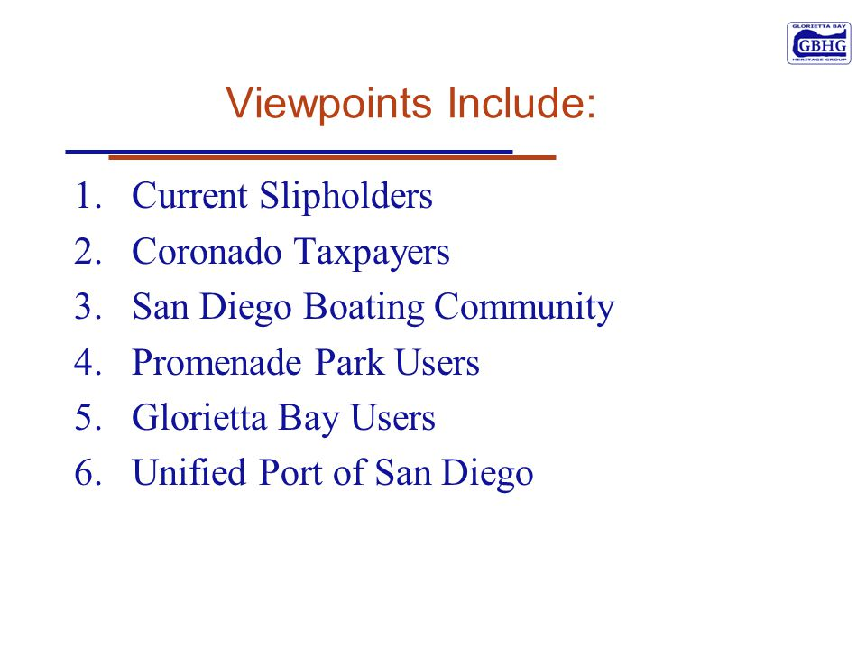 Viewpoints Include: 1.Current Slipholders 2.Coronado Taxpayers 3.San Diego Boating Community 4.Promenade Park Users 5.Glorietta Bay Users 6.Unified Po