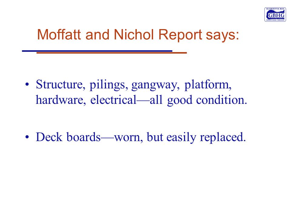 Moffatt and Nichol Report says: Structure, pilings, gangway, platform, hardware, electricalall good condition.