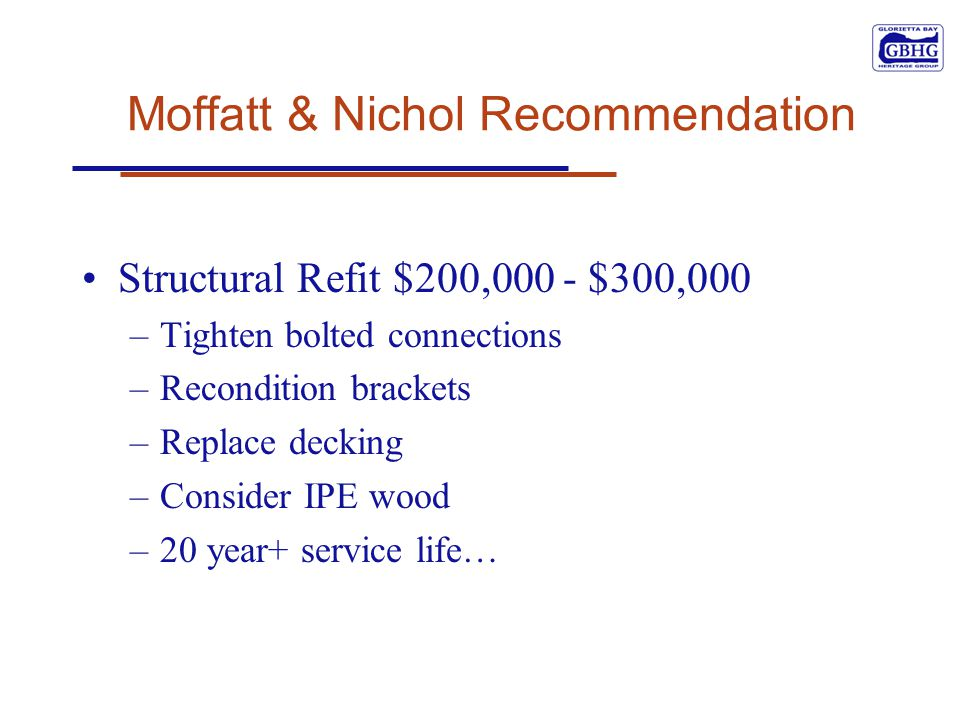 Moffatt & Nichol Recommendation Structural Refit $200,000 - $300,000 –Tighten bolted connections –Recondition brackets –Replace decking –Consider IPE wood –20 year+ service life…