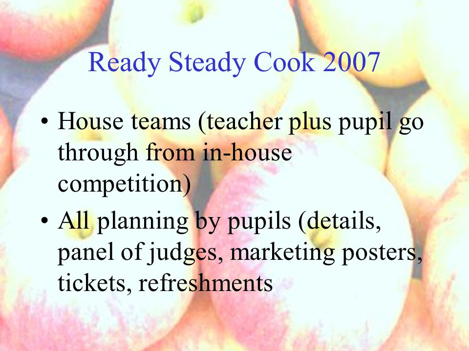Ready Steady Cook 2007 House teams (teacher plus pupil go through from in-house competition) All planning by pupils (details, panel of judges, marketi
