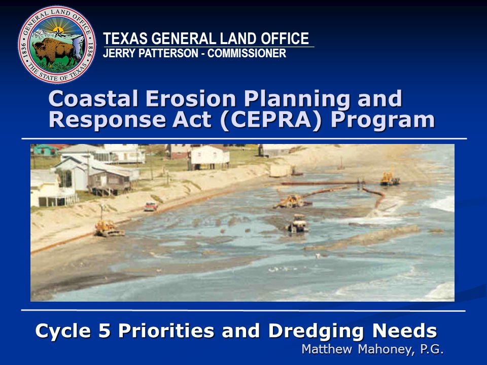 Coastal Erosion Planning and Response Act (CEPRA) Program Cycle 5 Priorities and Dredging Needs Matthew Mahoney, P.G. TEXAS GENERAL LAND OFFICE JERRY