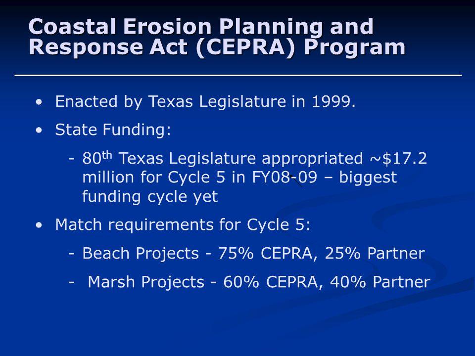 Coastal Erosion Planning and Response Act (CEPRA) Program Enacted by Texas Legislature in 1999. State Funding: - 80 th Texas Legislature appropriated