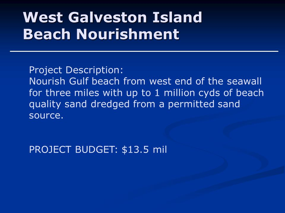 West Galveston Island Beach Nourishment Project Description: Nourish Gulf beach from west end of the seawall for three miles with up to 1 million cyds