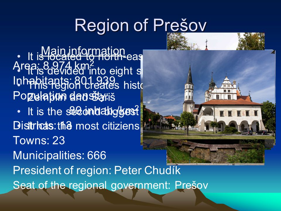 Main information Area: 8 974 km 2 Inhabitants: 801 939 Population density: 89 inhab./km 2 Districts: 13 Towns: 23 Municipalities: 666 President of region: Peter Chudík Seat of the regional government: Prešov It is located to north-eastern Slovakia It is devided into eight smaller regional areas This region creates historical regions as Spiš, Zemplín and Šariš It is the second biggest region of Slovakia It has the most citiziens