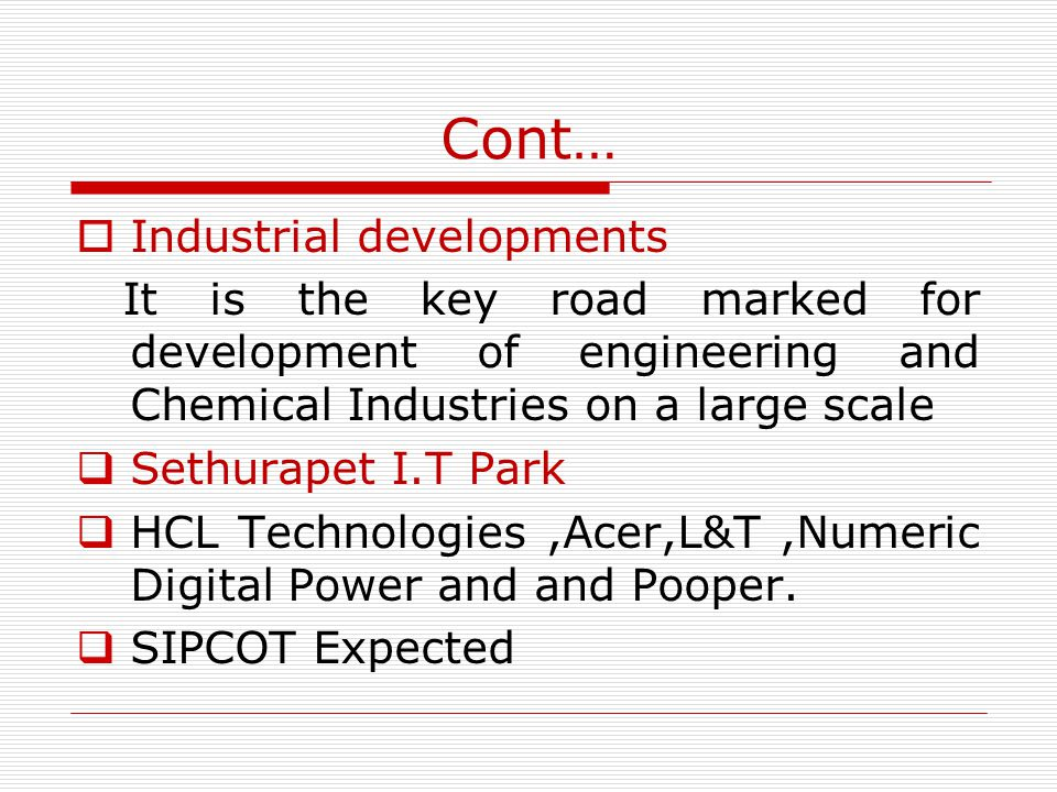 Cont… Industrial developments It is the key road marked for development of engineering and Chemical Industries on a large scale Sethurapet I.T Park HCL Technologies,Acer,L&T,Numeric Digital Power and and Pooper.