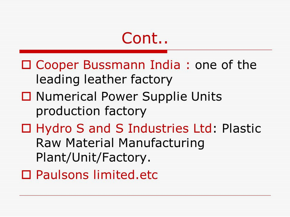 Cont.. Cooper Bussmann India : one of the leading leather factory Numerical Power Supplie Units production factory Hydro S and S Industries Ltd: Plast