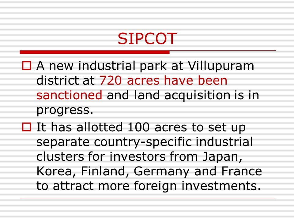 SIPCOT A new industrial park at Villupuram district at 720 acres have been sanctioned and land acquisition is in progress. It has allotted 100 acres t