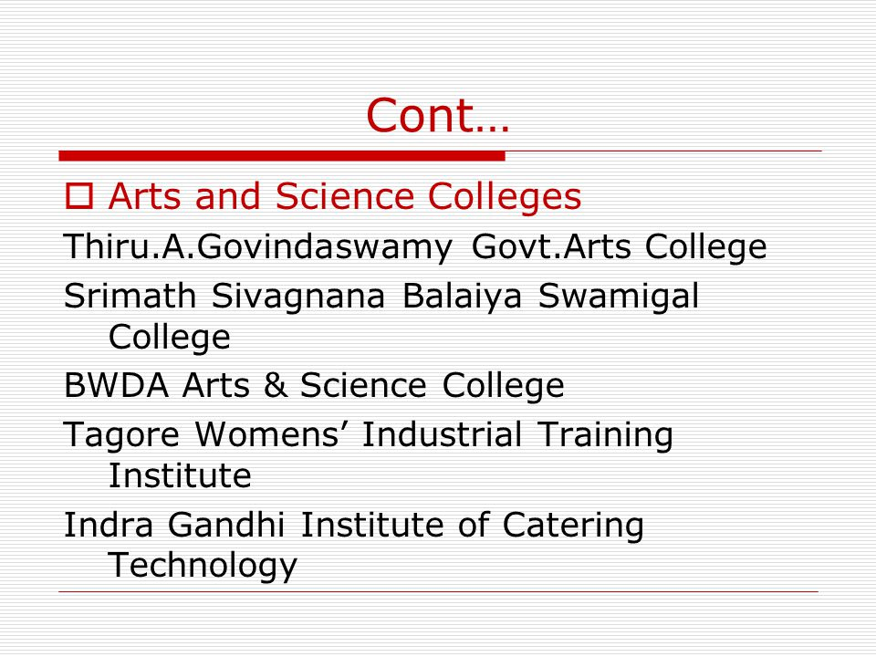 Cont… Arts and Science Colleges Thiru.A.Govindaswamy Govt.Arts College Srimath Sivagnana Balaiya Swamigal College BWDA Arts & Science College Tagore Womens Industrial Training Institute Indra Gandhi Institute of Catering Technology