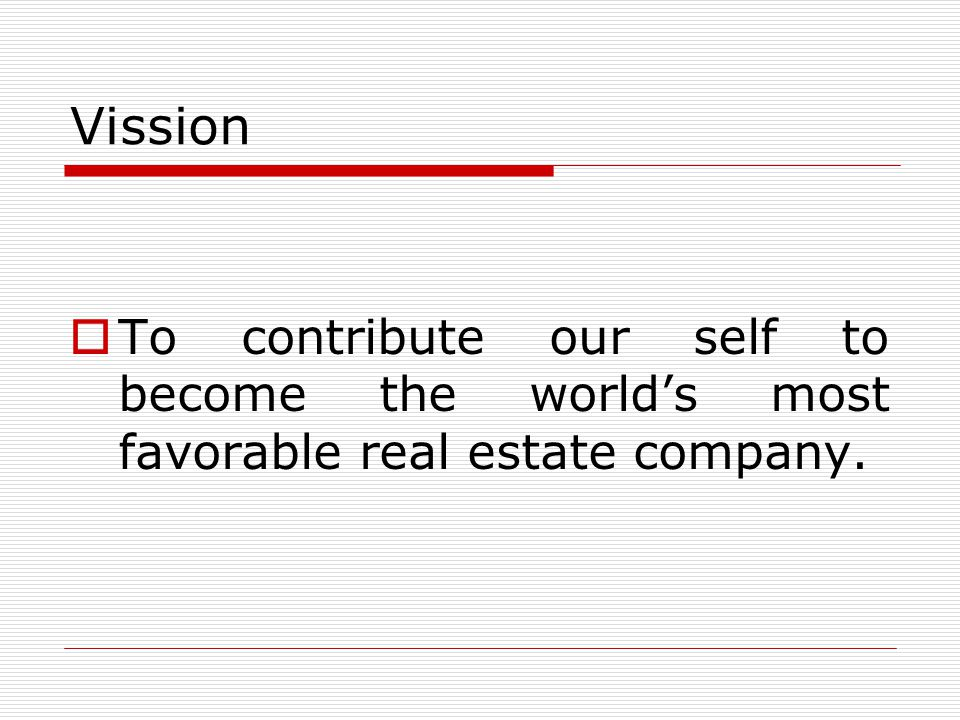 Vission To contribute our self to become the worlds most favorable real estate company.