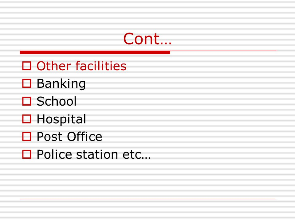 Cont… Other facilities Banking School Hospital Post Office Police station etc…