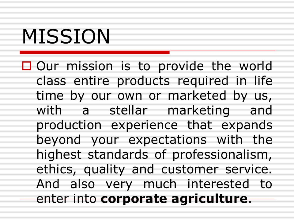 MISSION Our mission is to provide the world class entire products required in life time by our own or marketed by us, with a stellar marketing and pro