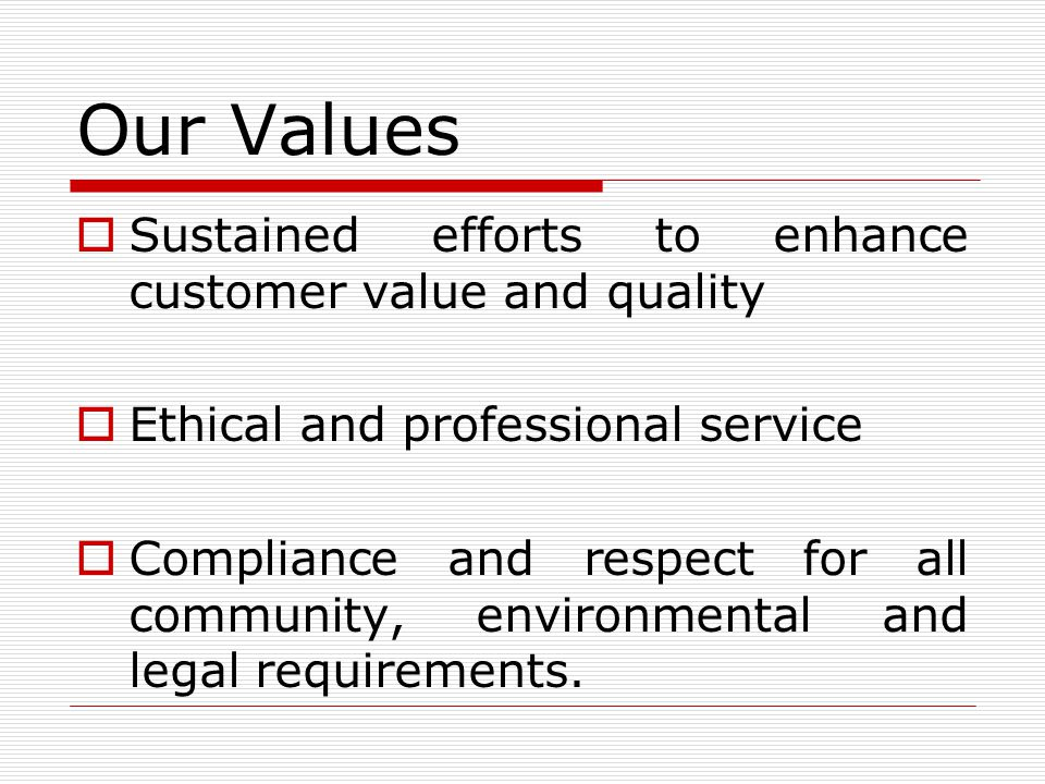 Our Values Sustained efforts to enhance customer value and quality Ethical and professional service Compliance and respect for all community, environmental and legal requirements.