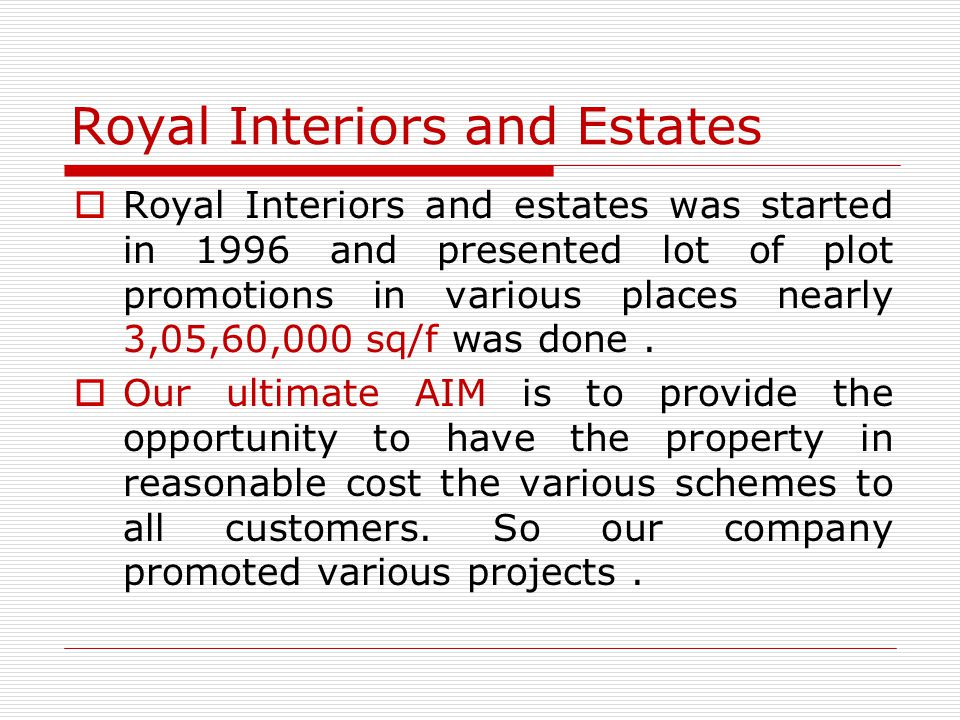 Royal Interiors and Estates Royal Interiors and estates was started in 1996 and presented lot of plot promotions in various places nearly 3,05,60,000 sq/f was done.