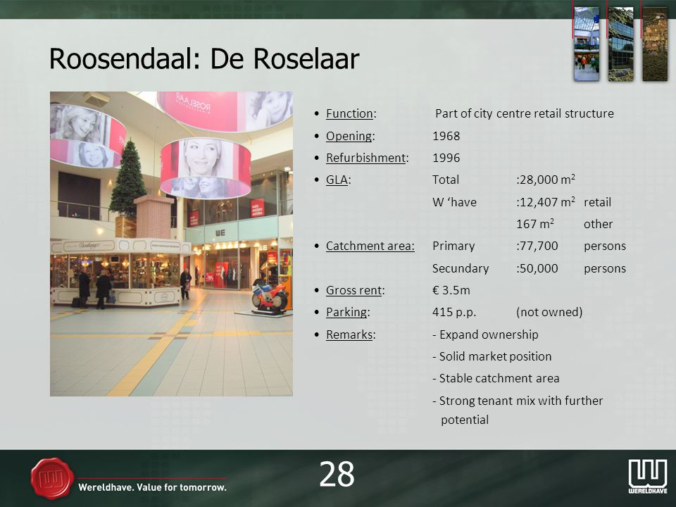 Roosendaal: De Roselaar Function: Part of city centre retail structure Opening:1968 Refurbishment:1996 GLA:Total:28,000 m 2 W have:12,407 m 2 retail 167 m 2 other Catchment area:Primary:77,700persons Secundary:50,000persons Gross rent: 3.5m Parking:415 p.p.