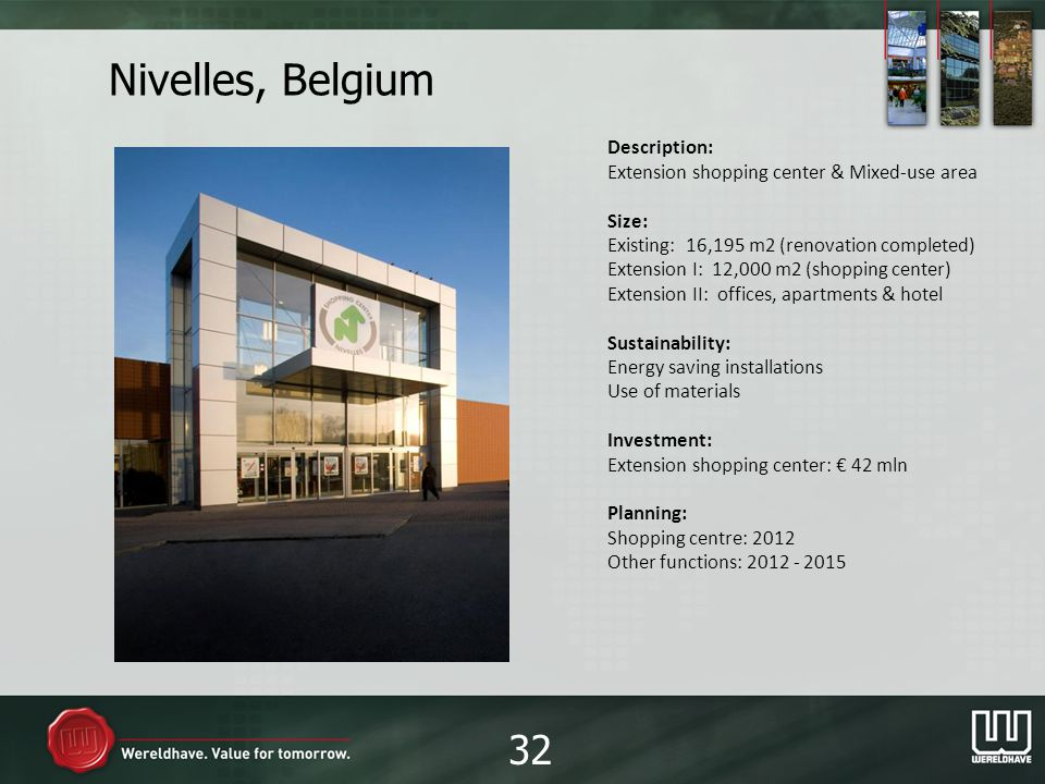 Nivelles, Belgium Description: Extension shopping center & Mixed-use area Size: Existing: 16,195 m2 (renovation completed) Extension I: 12,000 m2 (shopping center) Extension II: offices, apartments & hotel Sustainability: Energy saving installations Use of materials Investment: Extension shopping center: 42 mln Planning: Shopping centre: 2012 Other functions: 2012 - 2015 32