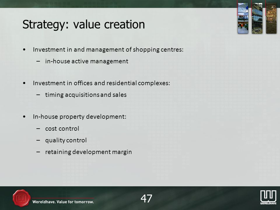 Strategy: value creation Investment in and management of shopping centres: –in-house active management Investment in offices and residential complexes: –timing acquisitions and sales In-house property development: –cost control –quality control –retaining development margin 47