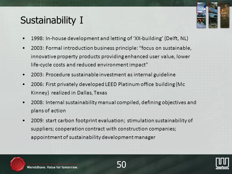 Sustainability I 1998: In-house development and letting of XX-building (Delft, NL) 2003: Formal introduction business principle: focus on sustainable, innovative property products providing enhanced user value, lower life-cycle costs and reduced environment impact 2003: Procedure sustainable investment as internal guideline 2006: First privately developed LEED Platinum office building (Mc Kinney) realized in Dallas, Texas 2008: Internal sustainability manual compiled, defining objectives and plans of action 2009: start carbon footprint evaluation; stimulation sustainability of suppliers; cooperation contract with construction companies; appointment of sustainability development manager 50
