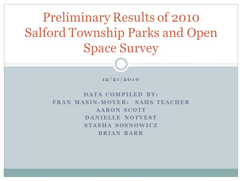 12/21/2010 DATA COMPILED BY: FRAN MASIN-MOYER: SAHS TEACHER AARON SCOTT DANIELLE NOTVEST STASHA SOSNOWICZ BRIAN BARR Preliminary Results of 2010 Salford Township Parks and Open Space Survey