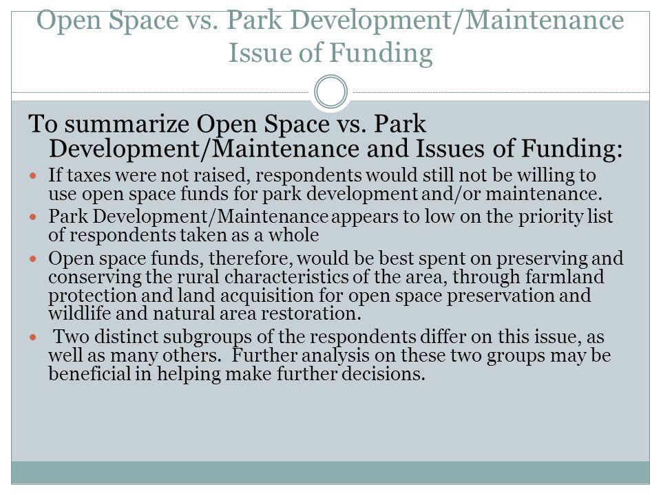 Open Space vs. Park Development/Maintenance Issue of Funding To summarize Open Space vs. Park Development/Maintenance and Issues of Funding: If taxes