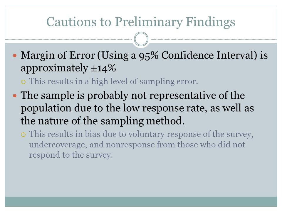 Cautions to Preliminary Findings Margin of Error (Using a 95% Confidence Interval) is approximately ±14% This results in a high level of sampling erro