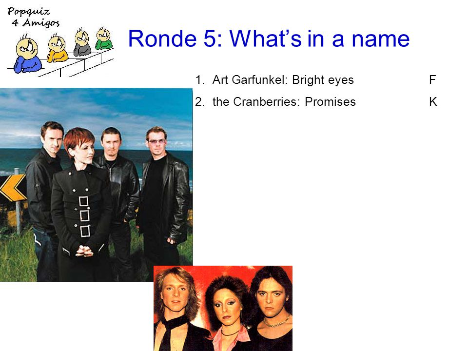 Ronde 5: Whats in a name 1.Art Garfunkel: Bright eyesF 2.the Cranberries: PromisesK