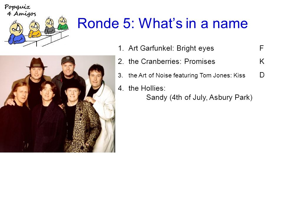 Ronde 5: Whats in a name 1.Art Garfunkel: Bright eyesF 2.the Cranberries: PromisesK 3.the Art of Noise featuring Tom Jones: Kiss D 4.the Hollies: Sandy (4th of July, Asbury Park)