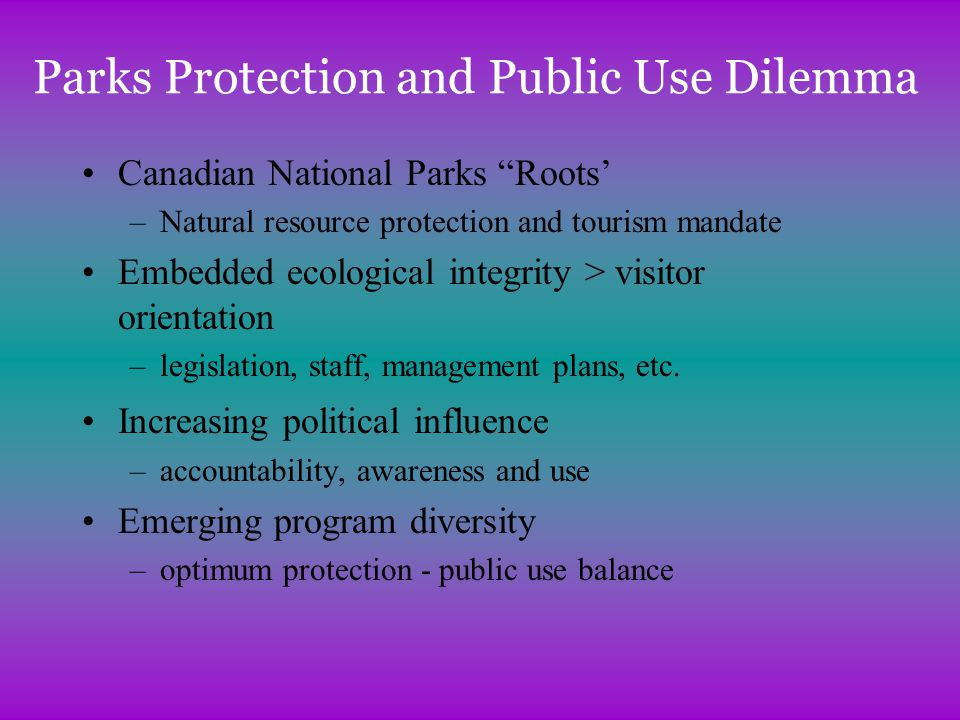 Parks Protection and Public Use Dilemma Canadian National Parks Roots –Natural resource protection and tourism mandate Embedded ecological integrity > visitor orientation –legislation, staff, management plans, etc.