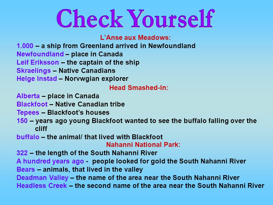 LAnse aux Meadows: 1.000 – a ship from Greenland arrived in Newfoundland Newfoundland – place in Canada Leif Eriksson – the captain of the ship Skraelings – Native Canadians Helge Instad – Norvwgian explorer Head Smashed-In: Alberta – place in Canada Blackfoot – Native Canadian tribe Tepees – Blackfoots houses 150 – years ago young Blackfoot wanted to see the buffalo falling over the cliff buffalo – the animal/ that lived with Blackfoot Nahanni National Park: 322 – the length of the South Nahanni River A hundred years ago - people looked for gold the South Nahanni River Bears – animals, that lived in the valley Deadman Valley – the name of the area near the South Nahanni River Headless Creek – the second name of the area near the South Nahanni River