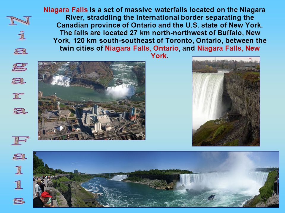 Niagara Falls is a set of massive waterfalls located on the Niagara River, straddling the international border separating the Canadian province of Ontario and the U.S.