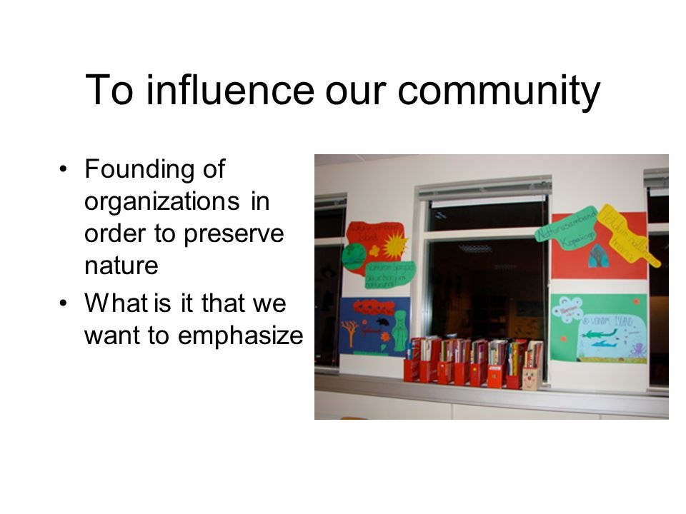 To influence our community Founding of organizations in order to preserve nature What is it that we want to emphasize