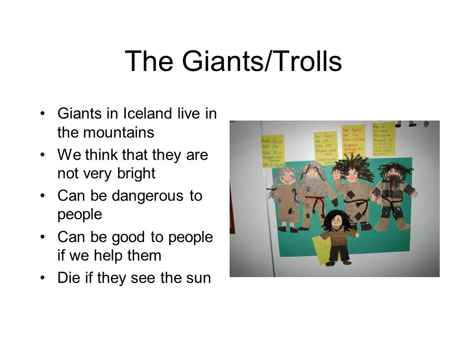 The Giants/Trolls Giants in Iceland live in the mountains We think that they are not very bright Can be dangerous to people Can be good to people if we help them Die if they see the sun