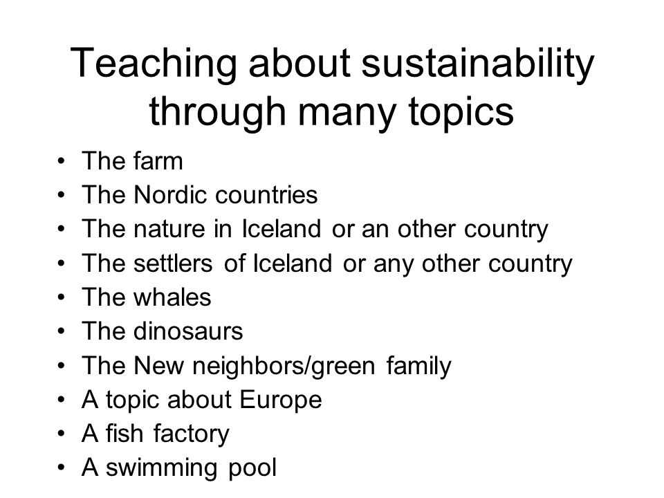 Teaching about sustainability through many topics The farm The Nordic countries The nature in Iceland or an other country The settlers of Iceland or any other country The whales The dinosaurs The New neighbors/green family A topic about Europe A fish factory A swimming pool