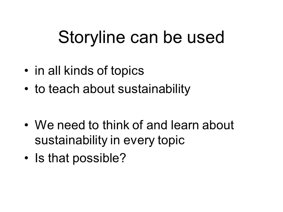 Storyline can be used in all kinds of topics to teach about sustainability We need to think of and learn about sustainability in every topic Is that possible?