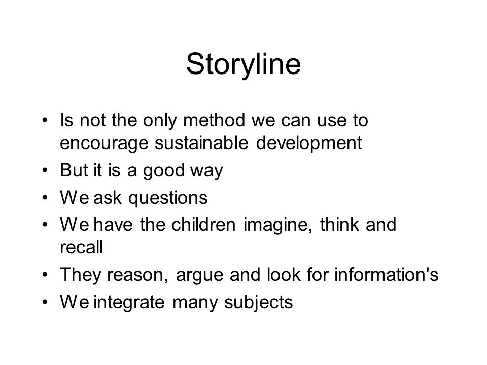 Storyline Is not the only method we can use to encourage sustainable development But it is a good way We ask questions We have the children imagine, think and recall They reason, argue and look for information s We integrate many subjects