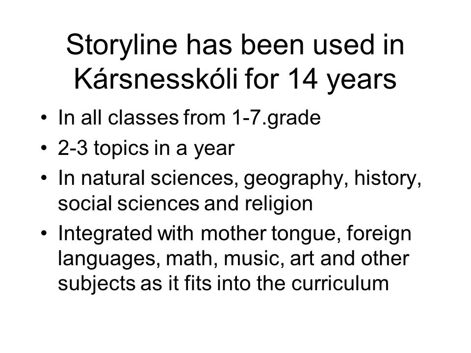Storyline has been used in Kársnesskóli for 14 years In all classes from 1-7.grade 2-3 topics in a year In natural sciences, geography, history, social sciences and religion Integrated with mother tongue, foreign languages, math, music, art and other subjects as it fits into the curriculum
