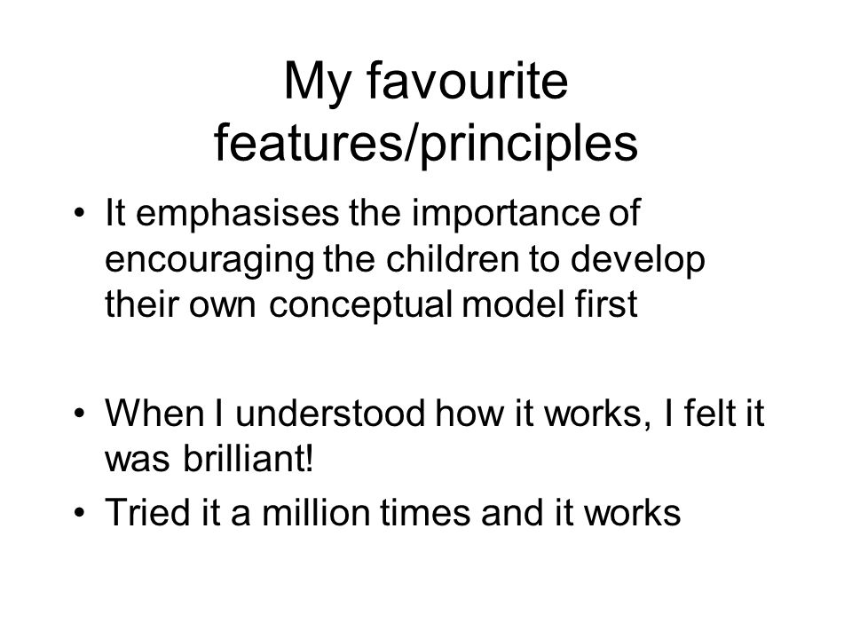 My favourite features/principles It emphasises the importance of encouraging the children to develop their own conceptual model first When I understood how it works, I felt it was brilliant.