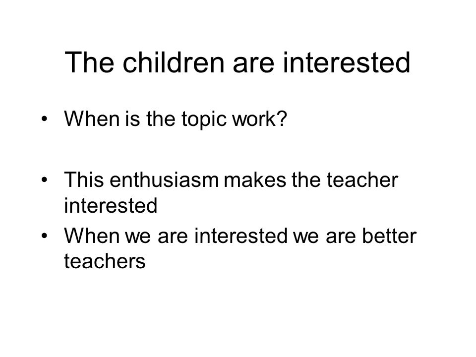 The children are interested When is the topic work.