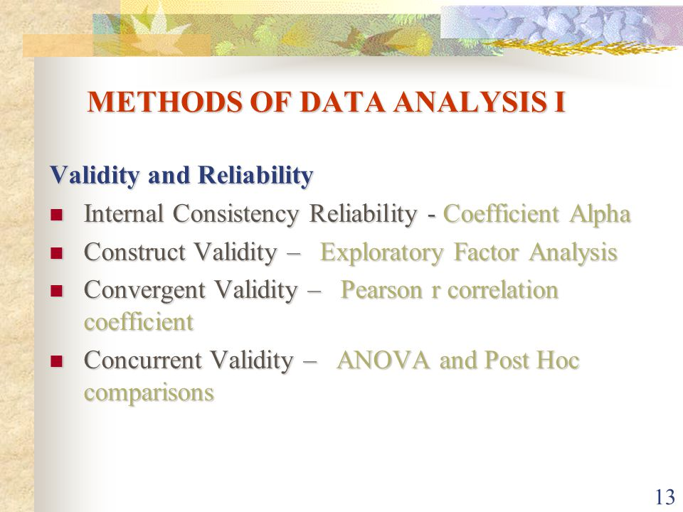 13 METHODS OF DATA ANALYSIS I Validity and Reliability Internal Consistency Reliability - Coefficient Alpha Internal Consistency Reliability - Coefficient Alpha Construct Validity – Exploratory Factor Analysis Construct Validity – Exploratory Factor Analysis Convergent Validity – Pearson r correlation coefficient Convergent Validity – Pearson r correlation coefficient Concurrent Validity – ANOVA and Post Hoc comparisons Concurrent Validity – ANOVA and Post Hoc comparisons