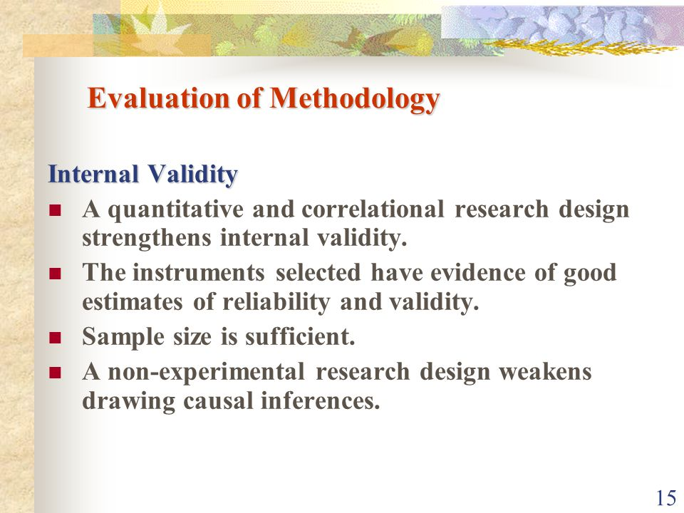 15 Evaluation of Methodology Internal Validity A quantitative and correlational research design strengthens internal validity.