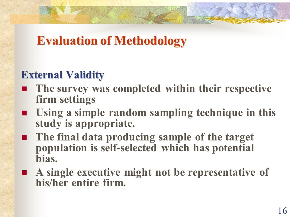 16 Evaluation of Methodology External Validity The survey was completed within their respective firm settings Using a simple random sampling technique in this study is appropriate.