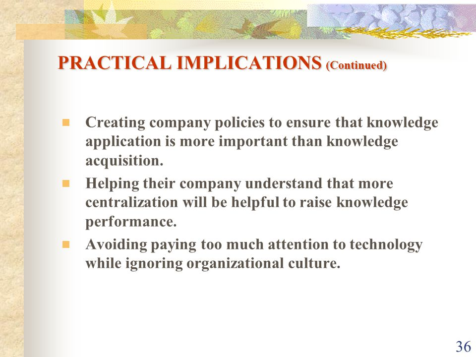 36 Creating company policies to ensure that knowledge application is more important than knowledge acquisition.