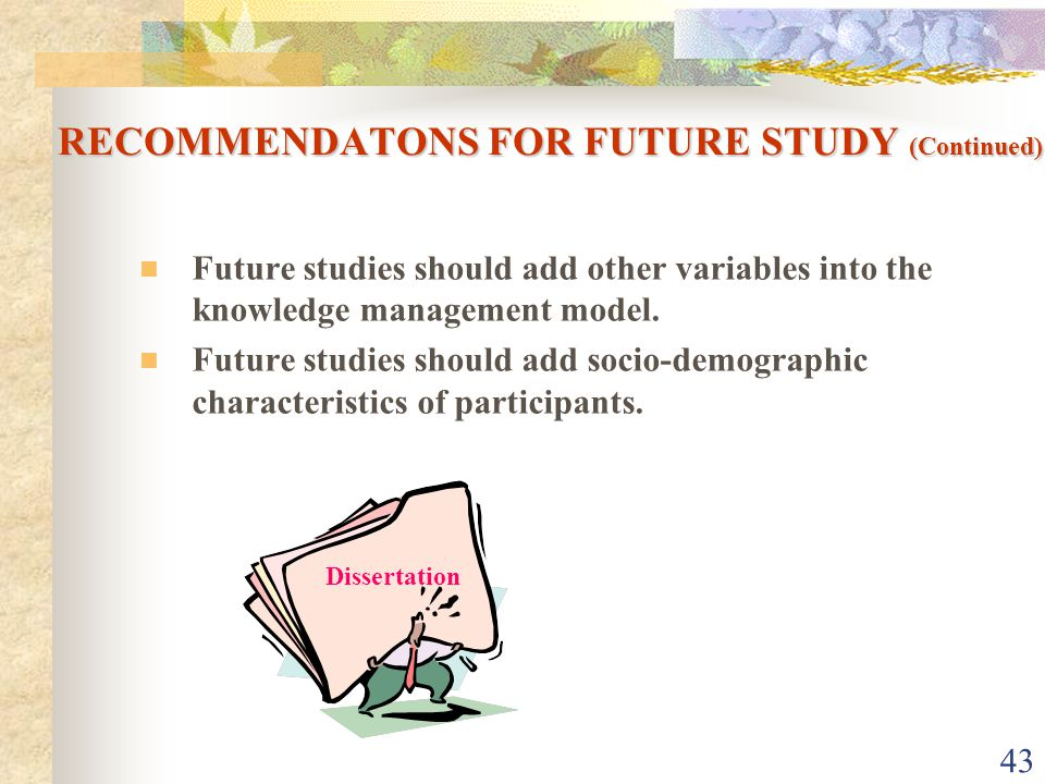 43 RECOMMENDATONS FOR FUTURE STUDY (Continued) Future studies should add other variables into the knowledge management model.