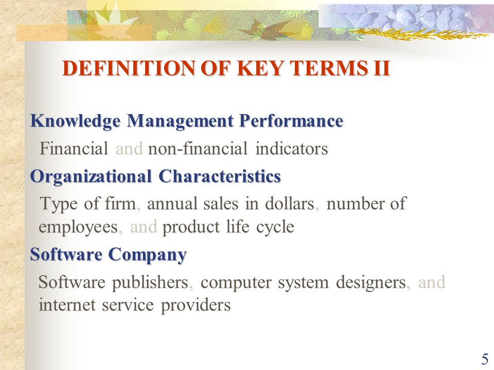 5 DEFINITION OF KEY TERMS II Knowledge Management Performance Financial and non-financial indicators Organizational Characteristics Type of firm, annual sales in dollars, number of employees, and product life cycle Software Company Software publishers, computer system designers, and internet service providers