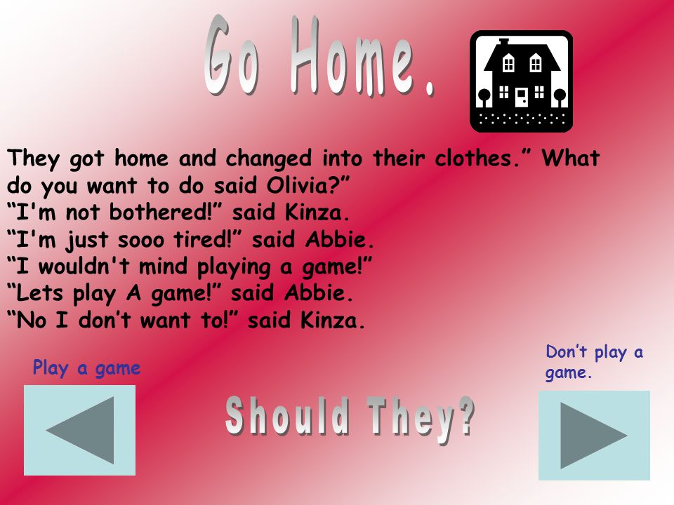They got home and changed into their clothes. What do you want to do said Olivia.