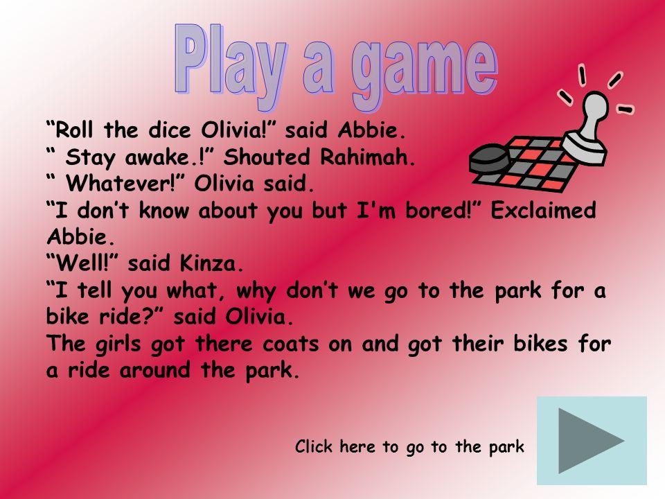 Roll the dice Olivia. said Abbie. Stay awake.. Shouted Rahimah.