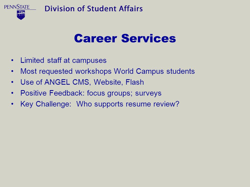 Career Services Limited staff at campuses Most requested workshops World Campus students Use of ANGEL CMS, Website, Flash Positive Feedback: focus groups; surveys Key Challenge: Who supports resume review