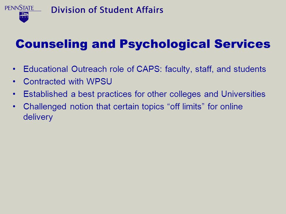 Counseling and Psychological Services Educational Outreach role of CAPS: faculty, staff, and students Contracted with WPSU Established a best practices for other colleges and Universities Challenged notion that certain topics off limits for online delivery