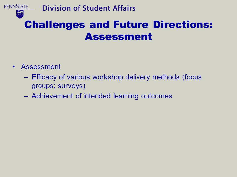 Challenges and Future Directions: Assessment Assessment –Efficacy of various workshop delivery methods (focus groups; surveys) –Achievement of intended learning outcomes