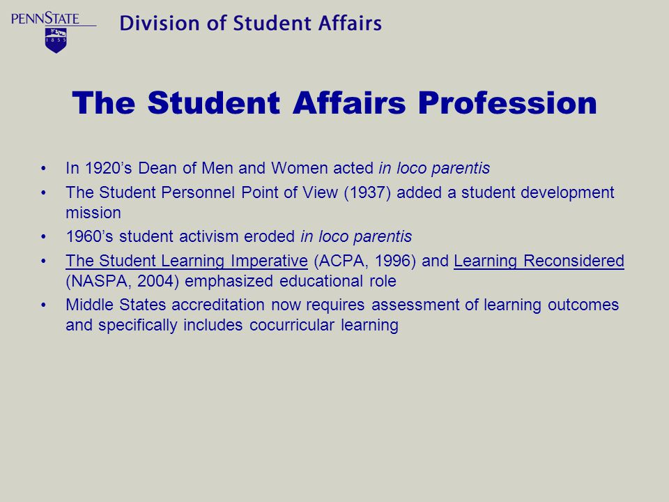 The Student Affairs Profession In 1920s Dean of Men and Women acted in loco parentis The Student Personnel Point of View (1937) added a student development mission 1960s student activism eroded in loco parentis The Student Learning Imperative (ACPA, 1996) and Learning Reconsidered (NASPA, 2004) emphasized educational role Middle States accreditation now requires assessment of learning outcomes and specifically includes cocurricular learning
