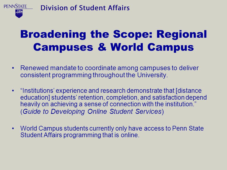Broadening the Scope: Regional Campuses & World Campus Renewed mandate to coordinate among campuses to deliver consistent programming throughout the University.